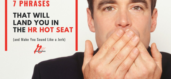 7 Phrases That Will Land You in the HR Hot Seat (and Make You Sound Like a Jerk)