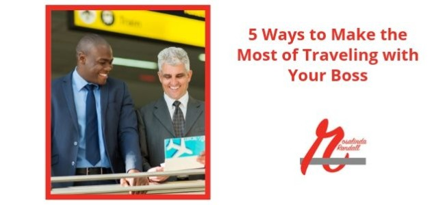 5 Ways to Make the Most of Traveling with Your Boss